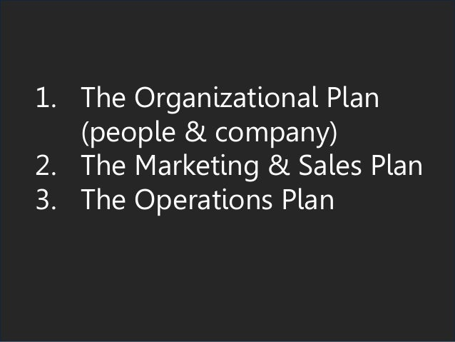 1. The Organizational Plan (people & company) 2. The Marketing & Sales Plan 3. The Operations Plan