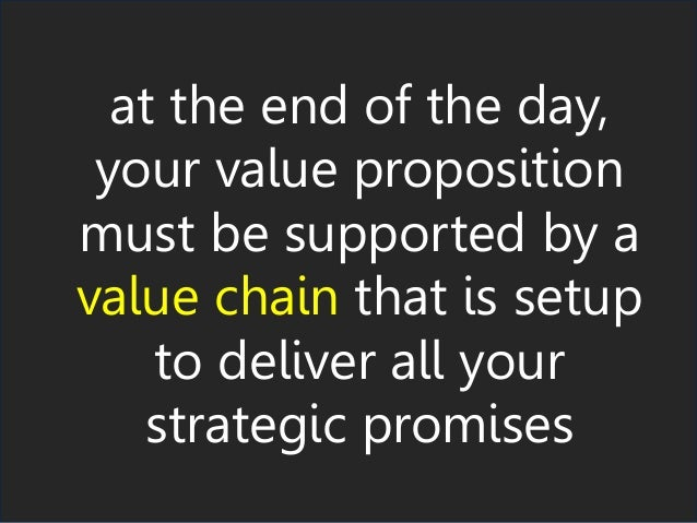 at the end of the day, your value proposition must be supported by a value chain that is setup to deliver all your strateg...