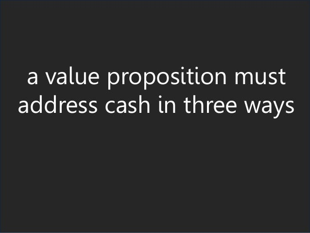 a value proposition must address cash in three ways