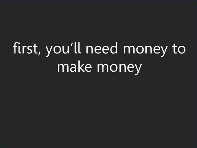 first, you'll need money to make money