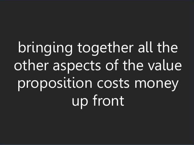 bringing together all the other aspects of the value proposition costs money up front