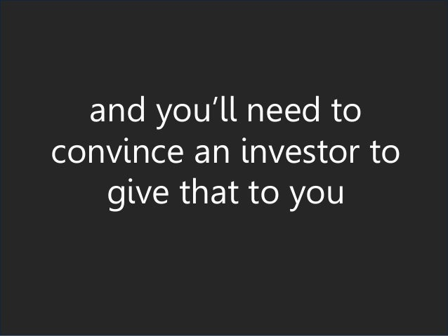 and you'll need to convince an investor to give that to you