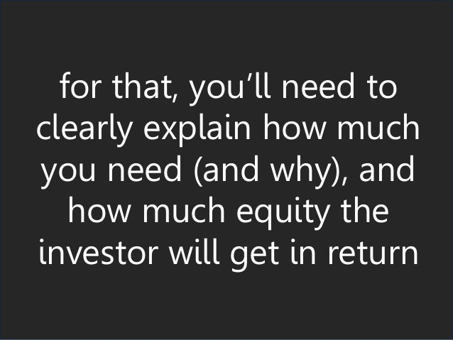 for that, you'll need to clearly explain how much you need (and why), and how much equity the investor will get in return