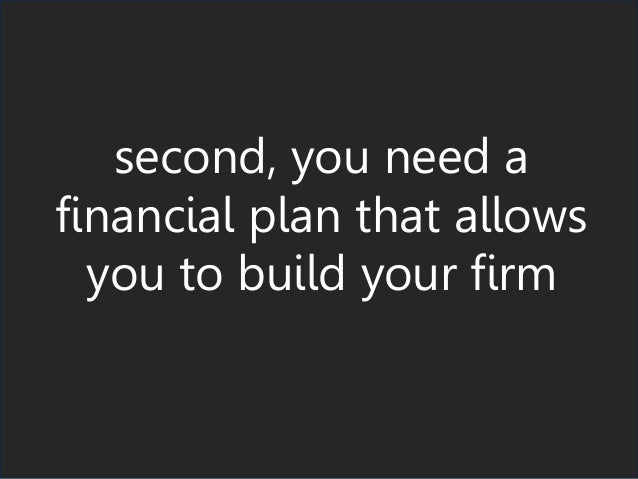 second, you need a financial plan that allows you to build your firm