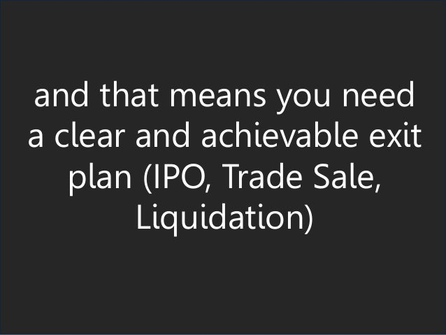 and that means you need a clear and achievable exit plan (IPO, Trade Sale, Liquidation)