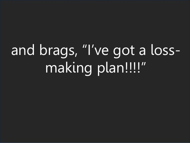 "and brags, ""I've got a loss- making plan!!!!"""
