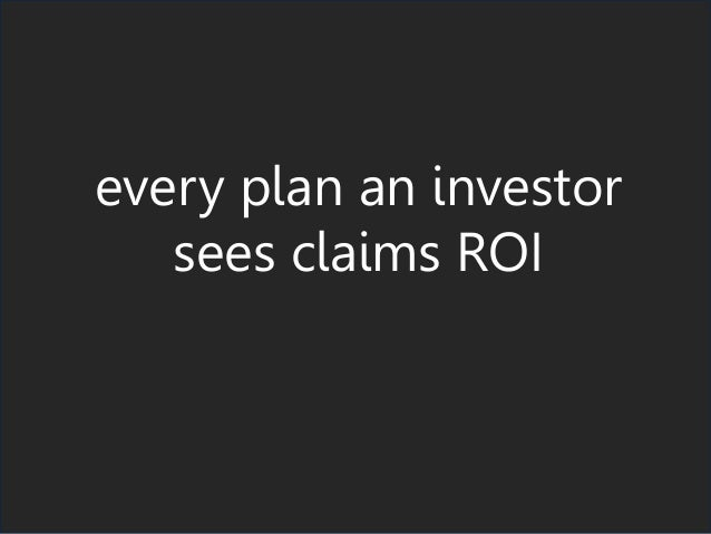 every plan an investor sees claims ROI