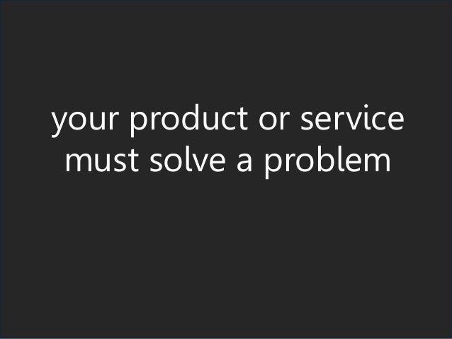 your product or service must solve a problem