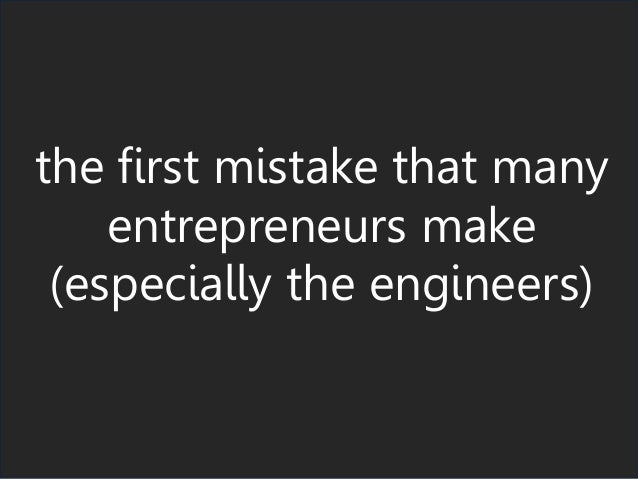 the first mistake that many entrepreneurs make (especially the engineers)