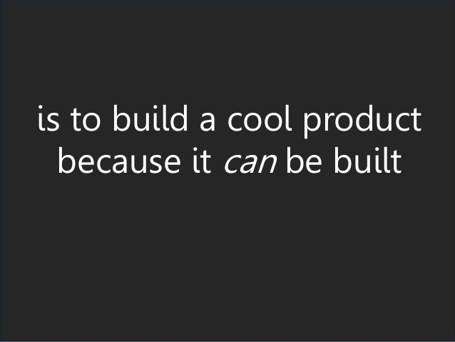 is to build a cool product because it can be built