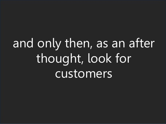and only then, as an after thought, look for customers