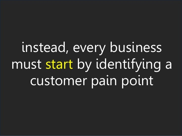 instead, every business must start by identifying a customer pain point