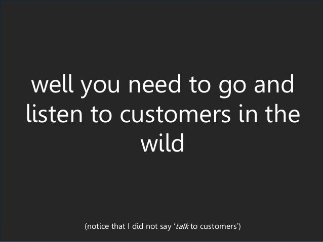 well you need to go and listen to customers in the wild (notice that I did not say 'talk to customers')