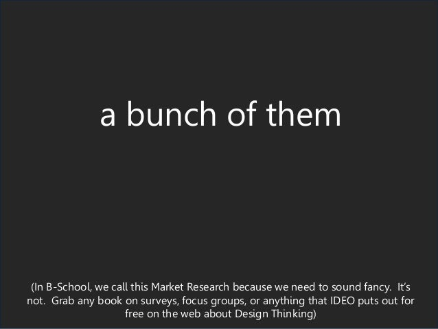 a bunch of them (In B-School, we call this Market Research because we need to sound fancy. It's not. Grab any book on surv...
