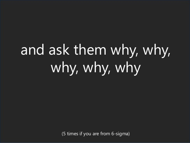 and ask them why, why, why, why, why (5 times if you are from 6-sigma)