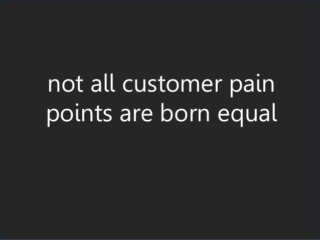 not all customer pain points are born equal