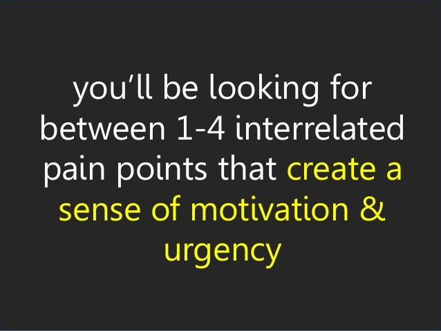 you'll be looking for between 1-4 interrelated pain points that create a sense of motivation & urgency