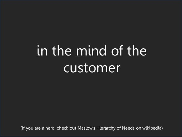 in the mind of the customer (If you are a nerd, check out Maslow's Hierarchy of Needs on wikipedia)
