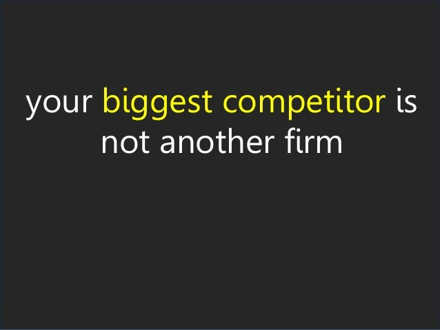 your biggest competitor is not another firm
