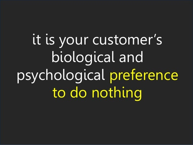 it is your customer's biological and psychological preference to do nothing
