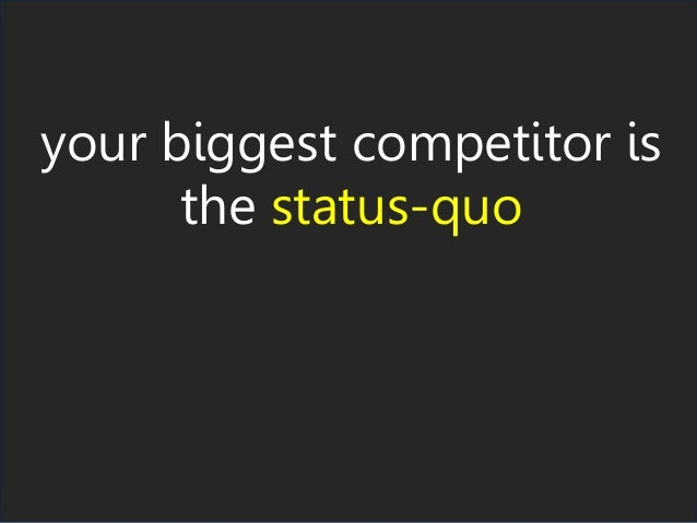 your biggest competitor is the status-quo