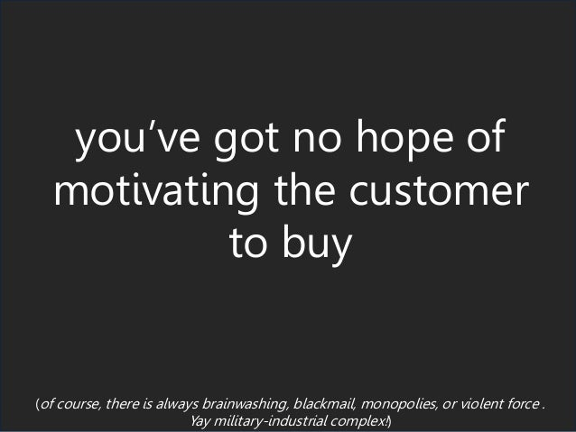 you've got no hope of motivating the customer to buy (of course, there is always brainwashing, blackmail, monopolies, or v...