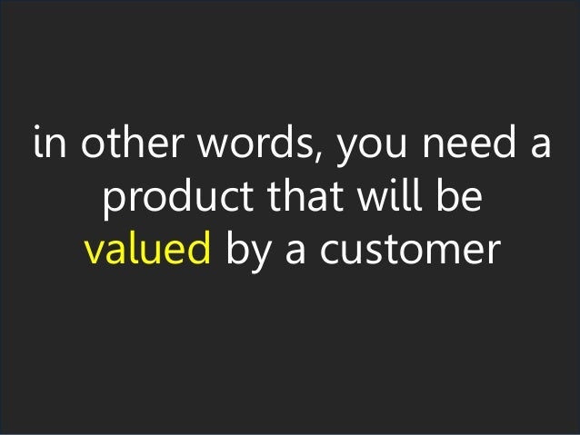 in other words, you need a product that will be valued by a customer