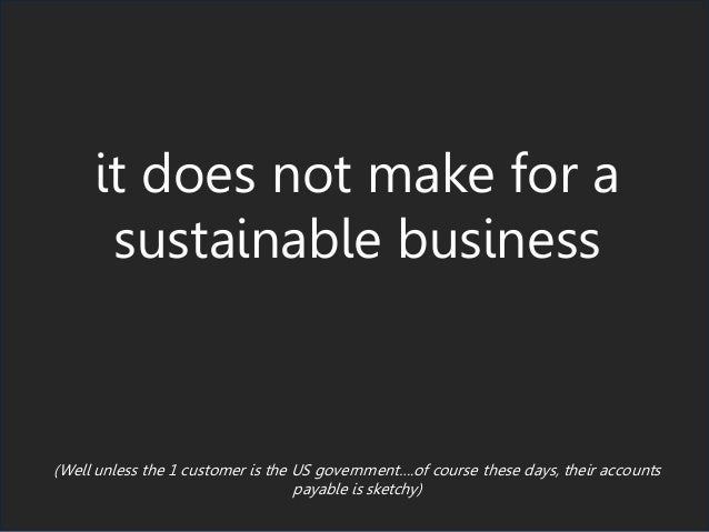it does not make for a sustainable business (Well unless the 1 customer is the US government….of course these days, their ...