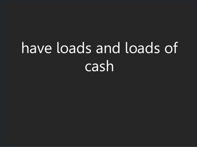 have loads and loads of cash