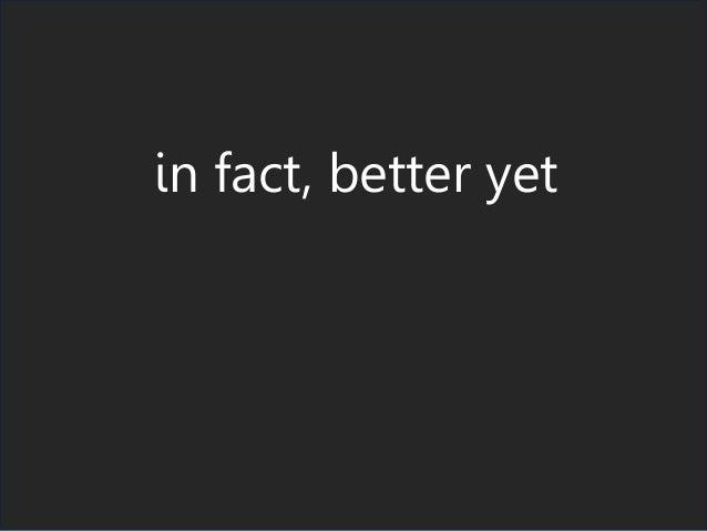 in fact, better yet