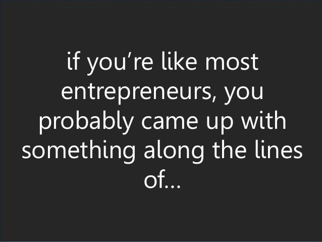 if you're like most entrepreneurs, you probably came up with something along the lines of…
