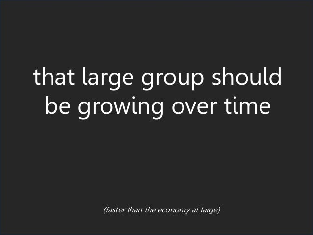 that large group should be growing over time (faster than the economy at large)