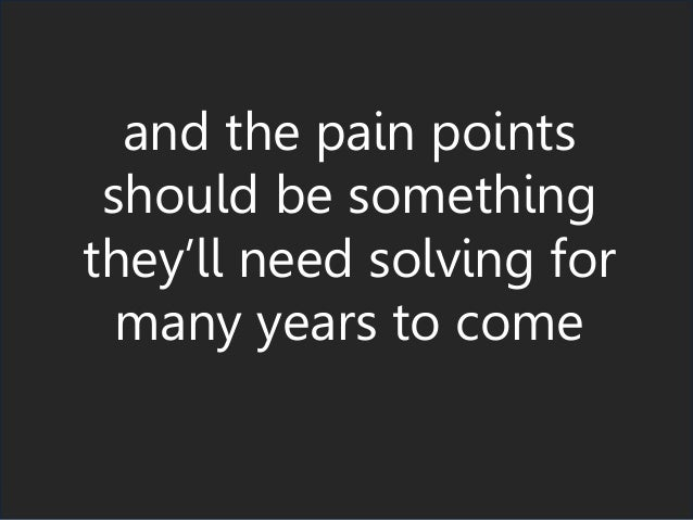 and the pain points should be something they'll need solving for many years to come