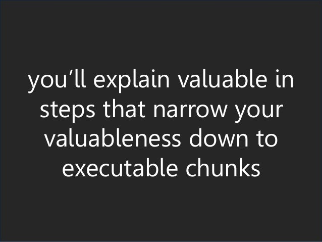 you'll explain valuable in steps that narrow your valuableness down to executable chunks