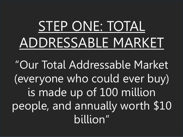 """STEP ONE: TOTAL ADDRESSABLE MARKET """"Our Total Addressable Market (everyone who could ever buy) is made up of 100 million p..."""