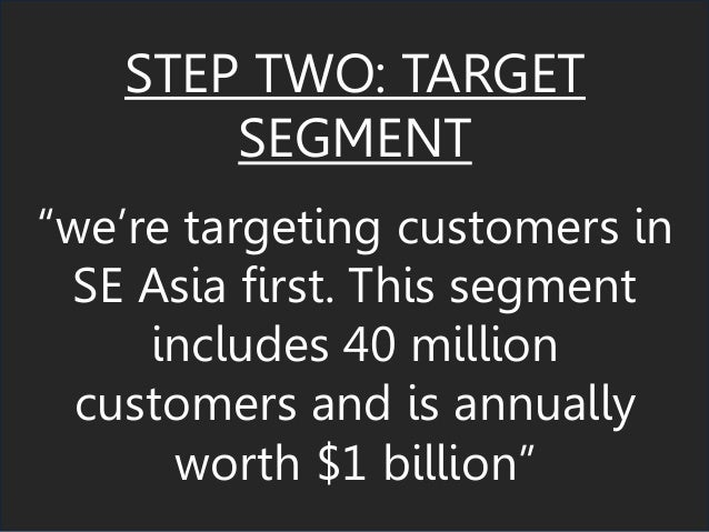 "STEP TWO: TARGET SEGMENT ""we're targeting customers in SE Asia first. This segment includes 40 million customers and is an..."