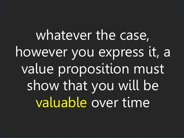 whatever the case, however you express it, a value proposition must show that you will be valuable over time