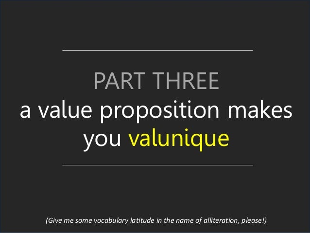 PART THREE a value proposition makes you valunique (Give me some vocabulary latitude in the name of alliteration, please!)