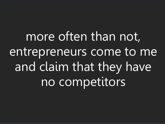 more often than not, entrepreneurs come to me and claim that they have no competitors