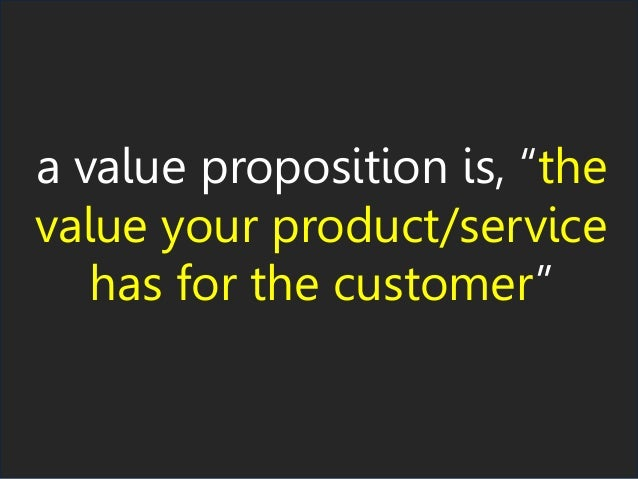 "a value proposition is, ""the value your product/service has for the customer"""