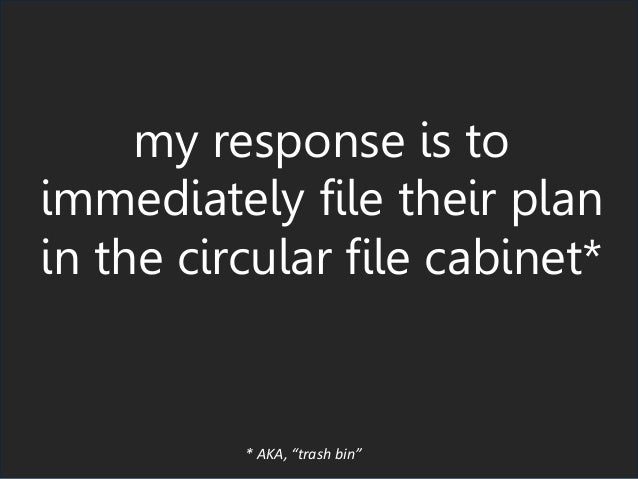 "my response is to immediately file their plan in the circular file cabinet* * AKA, ""trash bin"""