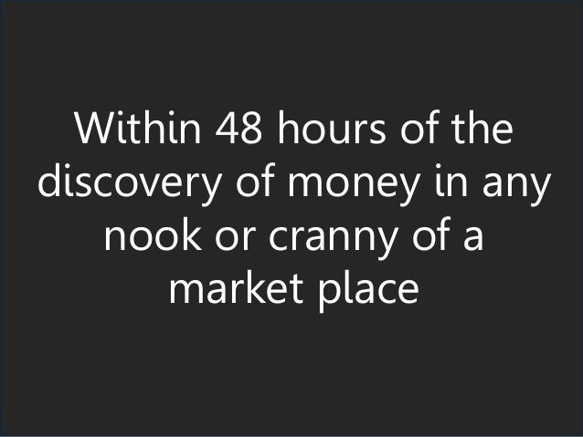 Within 48 hours of the discovery of money in any nook or cranny of a market place