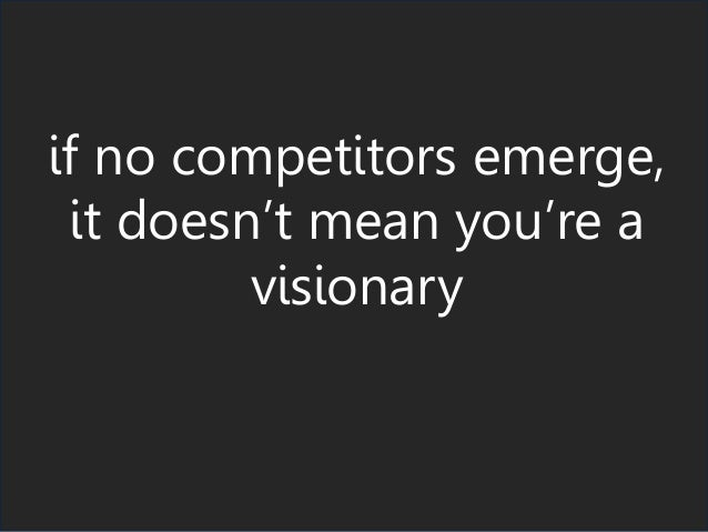 if no competitors emerge, it doesn't mean you're a visionary