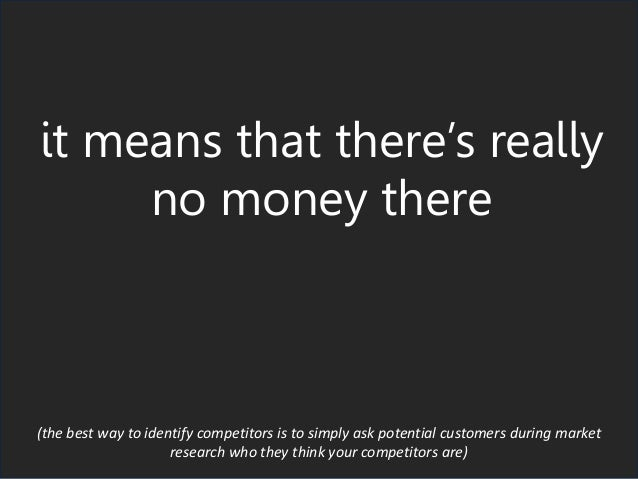 it means that there's really no money there (the best way to identify competitors is to simply ask potential customers dur...