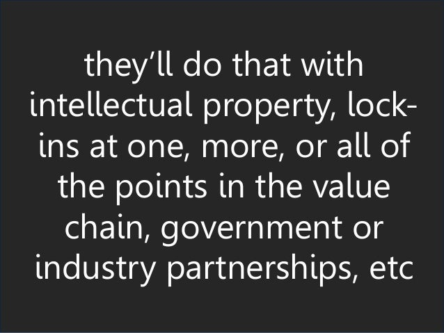 they'll do that with intellectual property, lock- ins at one, more, or all of the points in the value chain, government or...