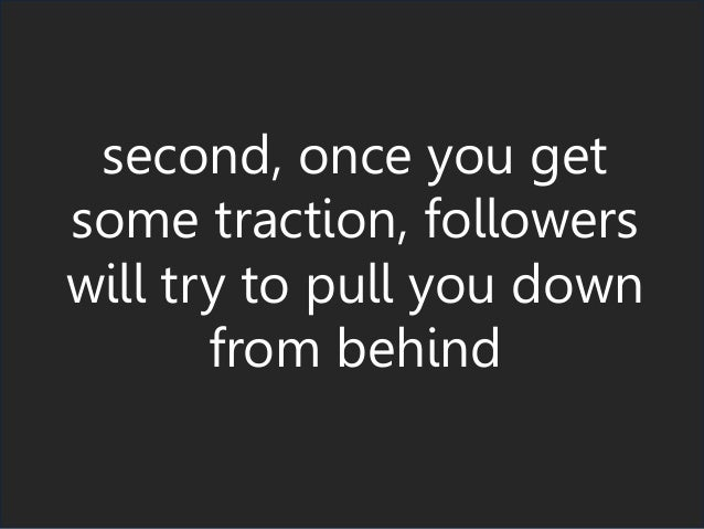 second, once you get some traction, followers will try to pull you down from behind