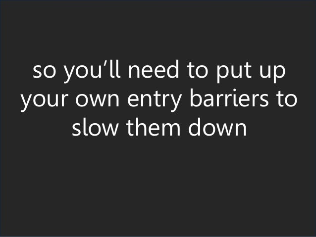 so you'll need to put up your own entry barriers to slow them down