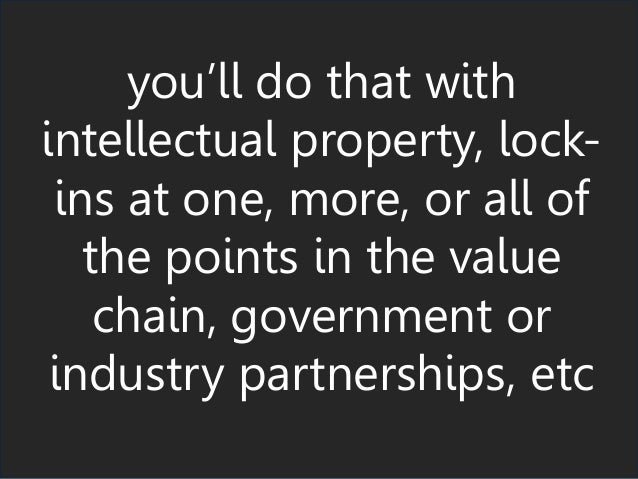 you'll do that with intellectual property, lock- ins at one, more, or all of the points in the value chain, government or ...