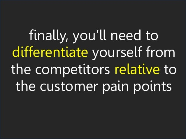 finally, you'll need to differentiate yourself from the competitors relative to the customer pain points