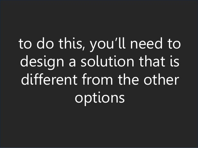 to do this, you'll need to design a solution that is different from the other options